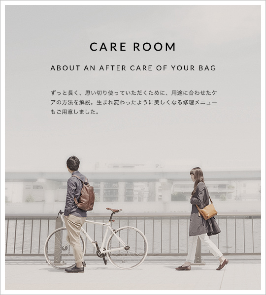 CARE ROOM ABOUT AN AFTER CARE OF YOUR BAG ずっと長く、思い切り使っていただくために、用途に合わせたケアの方法を解説。生まれ変わったように美しくなる修理メニューもご用意しました。